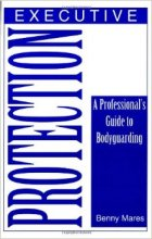 Executive Protection: A Professional's Guide To Bodyguarding